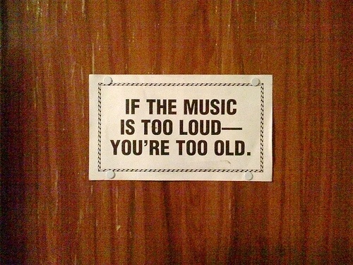 funny if the music is too loud you're too old note