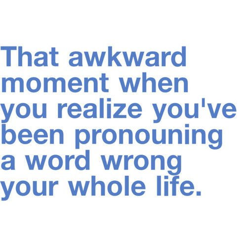 That Awkward Moment When You Realize Been Pronouncing Word