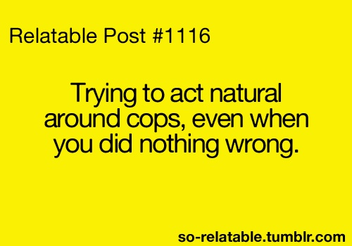 funny trying to act normal arond cops even when you did nothing wrong quote