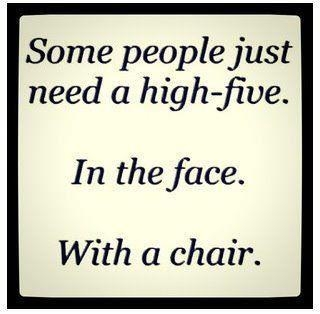 some people just need a high-five in the face with a chair funny quote