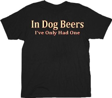 funny in dog beers i've only had one tshirt