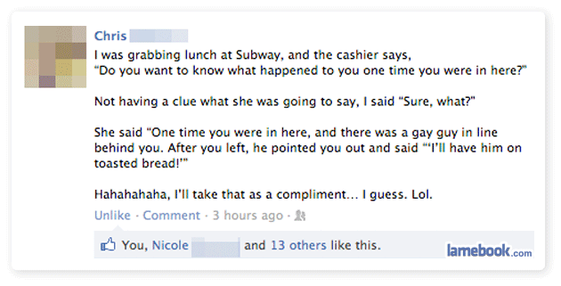 funny gay comment in subway I'll take that as a complient i guess funnys status