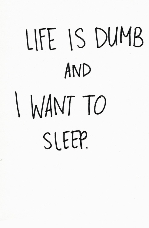 funny quote life is dumb and i want to sleep