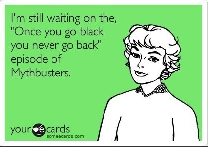 funny quote still waiting for the once you go black you never go back mythbusters