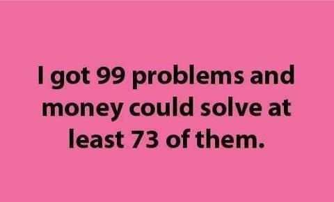 funny quote i've got 99 problems money could solve 73 of them