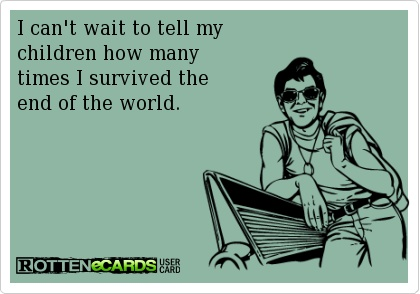 funny quote I can't wait to tell my kids how many times I survived the end of the world