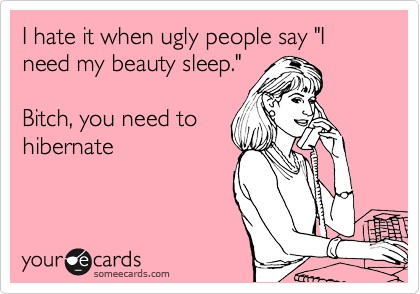 funny quotes ugly people need beauty sleep bitch you need to hibernate