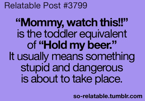 funny quote hey mommy watch this usually means something as dangerous as hold my beer