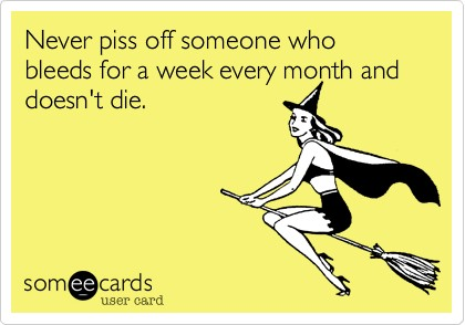 funny quote don't piss off someone who bleeds for a week every month and doesn't die