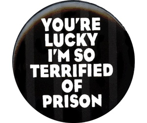 funny quote button pin you're lucky i'm so terrified of prison