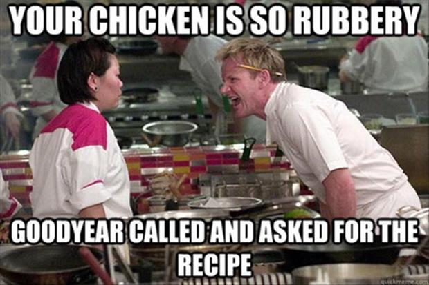 funy gordon ramsay meme this chicken is so rubbery goodyear called and asked for the recipe