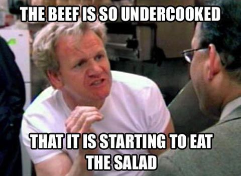 funny gordon ramsay meme the beef is so undercooked that it is starting to eat the salad