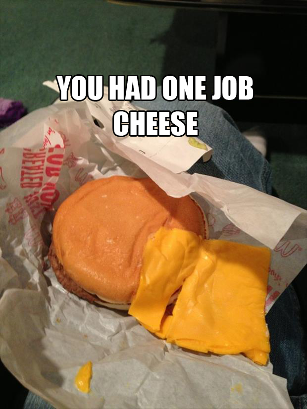 funny you had one job cheese completely out of bun