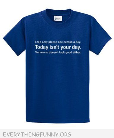 funny t shirt i can only please one person a day today isn't your day tomorrow isn't looking good either