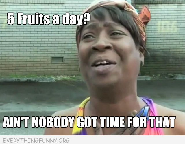 funny 5 fruits a day ain't nobody got time for that meme