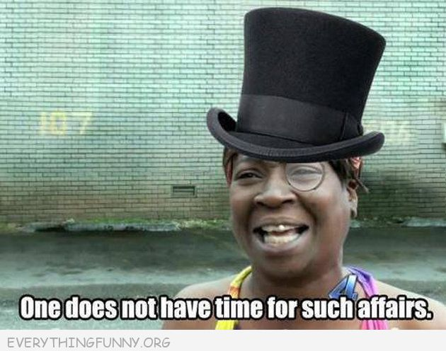 funny one does not have time for such affairs meme