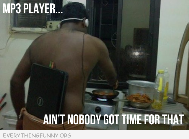 funny man with laptop in shorts mp3 player ain't nobody got time for that meme
