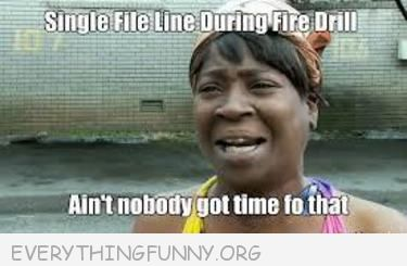 single file during fire drill ain't nobody got time for that meme