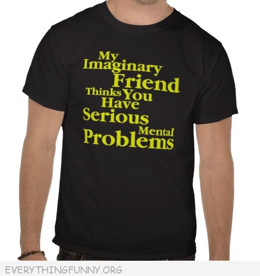 funny tshirt my imaginary friend thinks you have serious mental problems