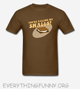 funny t shirt you're killing me smalls smores tshirt