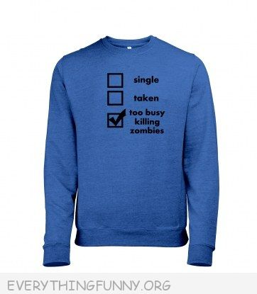 funny sweatshirt too busy killing zombies relationship status single taken