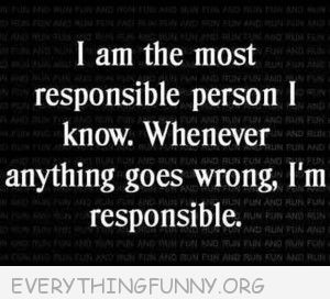 funny quote most responsible person i know something goes wrong i am responsible