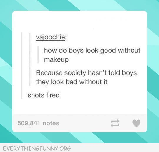 funny tumblr post why do boys look good without makeup shots fired