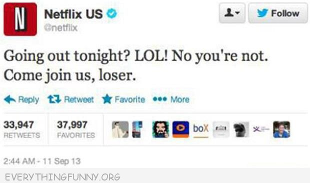funny twitter netflix going out tonight lol no you're not come join us loser