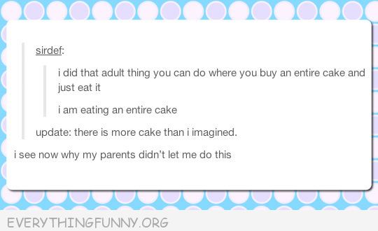 funny tumblr post adult eat an entire cake now i know why my parents never let me do this