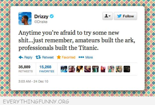 funny twitter anytime you're afraid to rry something new remember amateurs built ark professionals built titanic