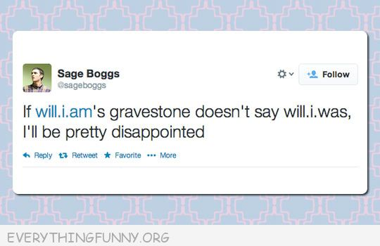 funny tweet if will.i.am's gravestone doesn't read will.i.was i will be pretty disappointed