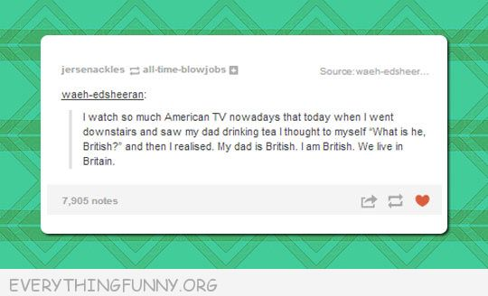 funny tumblr post watch so much american tv father tea thinks he's british he is british i am british