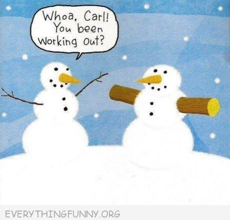 funny cartoon snow man wow carl you've been working out branches arms trees