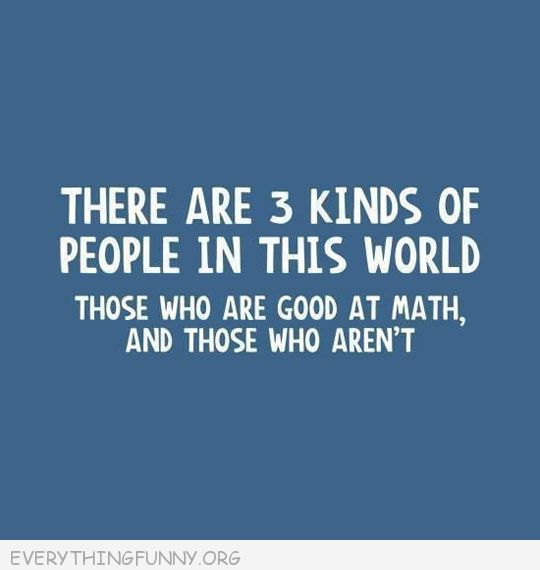 funny quotes there are 3 kinds of eople in this world those who are good at math and those you aren't