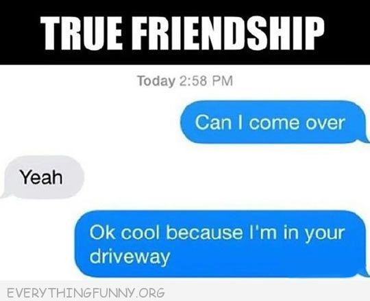 funny text message true friendship can i come over good i'm in your driveway