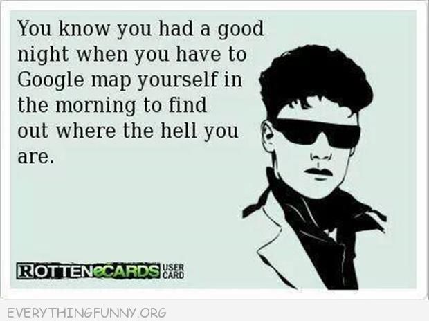 funny quote know you had a good night when you have to google map yourself the next morning