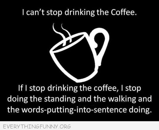 funny quote can't stop drinking the coffee