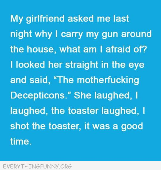 funny quotes girlfiend asked why gun in house decepticons shot toaster laughted