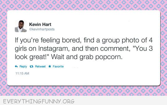 funny quotes if you're bored find a picture of 4 girls and tell them the three of you look good then grab the popcorn