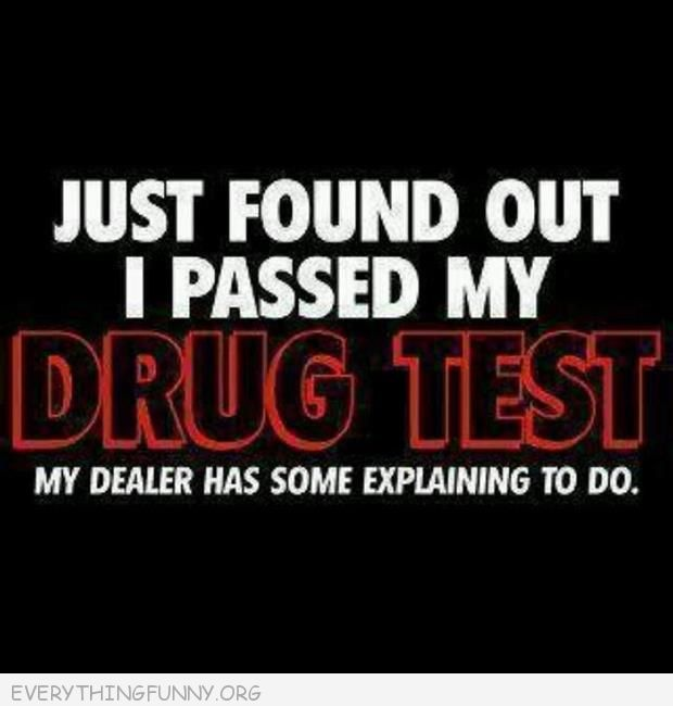 funny quote just found out passed my drug test dealer has explaining to do