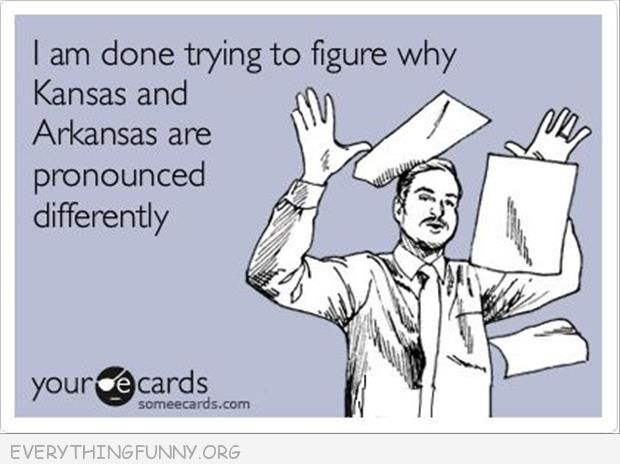 funny quote ecard given up trying to figure out why kansas and arkansas prounounced differently