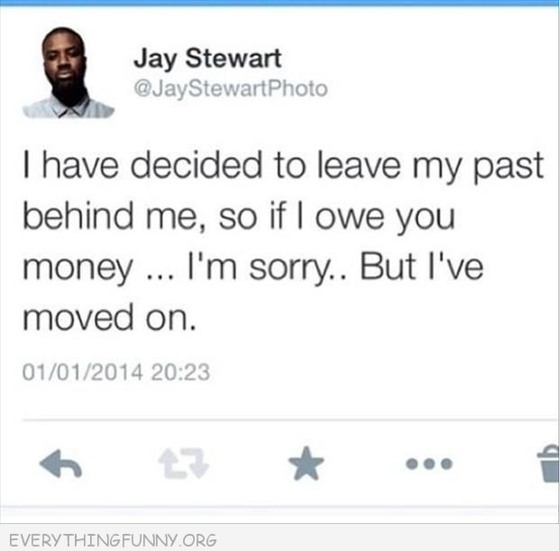 funny twitter tweets i have decided to leave my past behind me if i owe you money sorry i've moved on