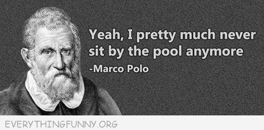 funny marco polo quote yeah i pretty much don't sit by the pool anymore