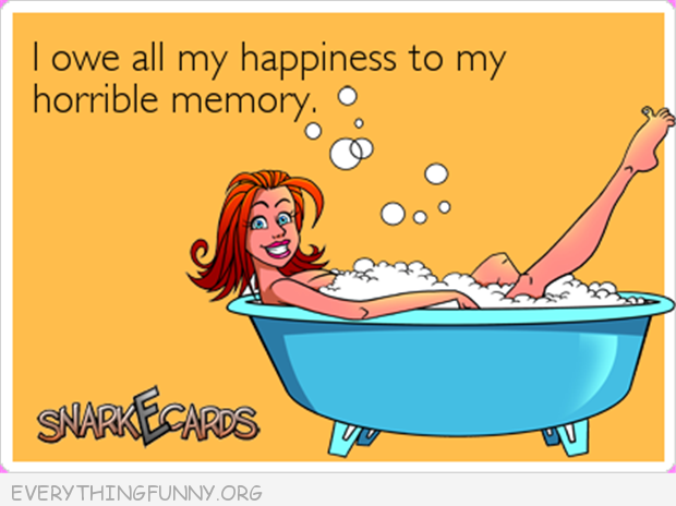 funny ecard snarkecards i owe all my happiness to my horrible memory
