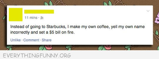 funny facebook status intead starbucks makemy own coffee call out wrong name set $5 bill on fire