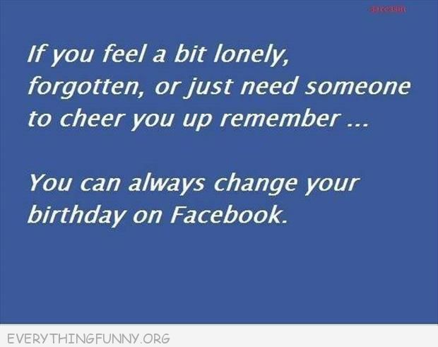funny quote if you ever feel a bit loney change your birthday on facebook