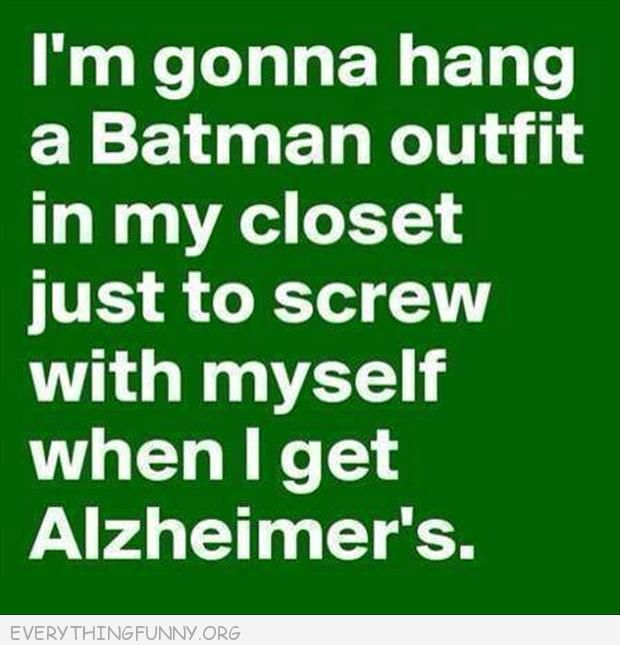 funny quote hang a batman costume in my closet just to screw with myself when I get Alzheimer's my