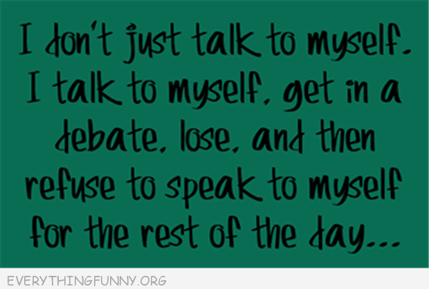 funny quote i don't just talk to myself don't speak to myself for the rest of the day