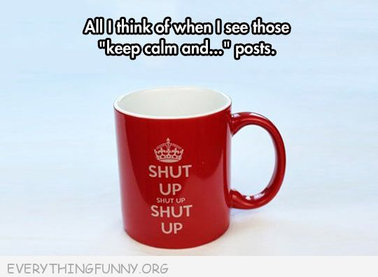 funny caption cup shut up shut up everytime i see keep calm