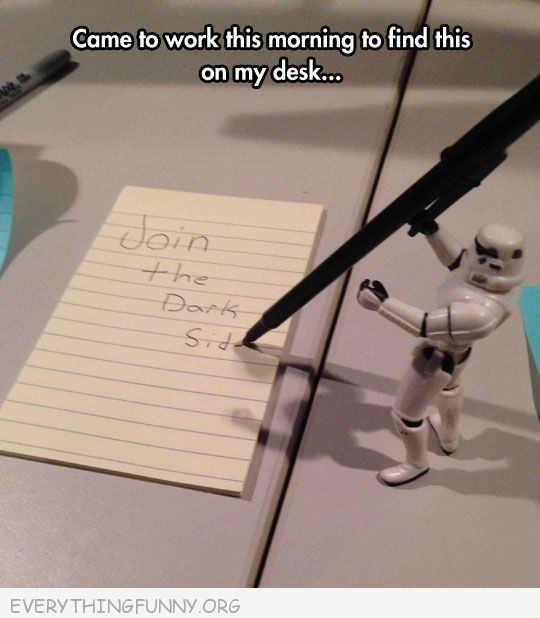 funny caption saw this note on my desk this morning star trooper holding pen come to the dark side
